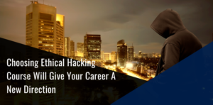 Choosing Ethical Hacking Course Will Give Your Career A New Direction