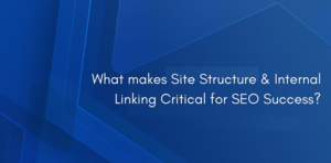 What makes Site Structure & Internal Linking Critical for SEO Success